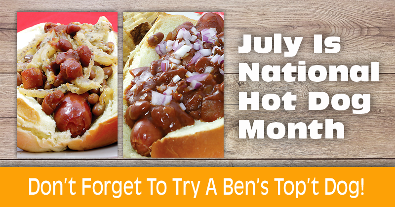 July Is National Hot Dog Month... don't forget to try a Ben's Top't Dog!
